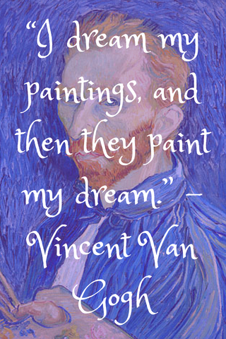"""I dream my paintings, and then they paint my dream."" -Vincent Van Gogh"