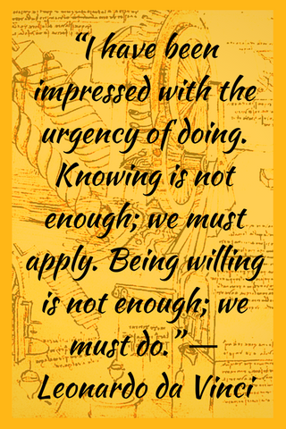 """I have been impressed with the urgency of doing. Knowing is not enough; we must apply. Being willing is not enough; we must do."" ― Leonardo da Vinci"