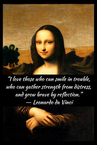 """I love those who can smile in trouble, who can gather strength from distress, and grow brave by reflection."" ― Leonardo da Vinci"