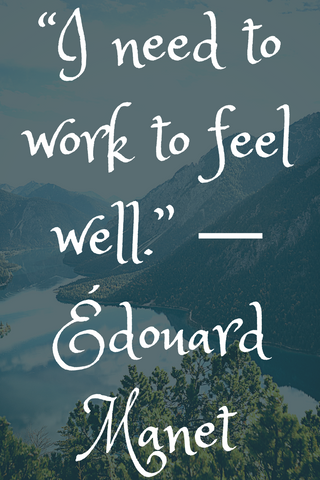 """I need to work to feel well."" ― Édouard Manet"