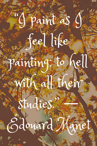 """I paint as I feel like painting; to hell with all their studies."" ― Édouard Manet"