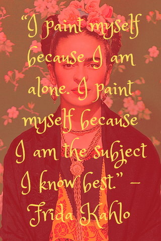 """I paint myself because I am alone. I paint myself because I am the subject I know best."" -Frida Kahlo"