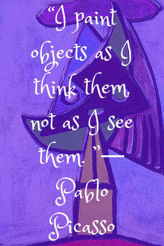 """I paint objects as I think them, not as I see them. ""― Pablo Picasso"
