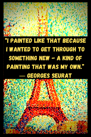 """I painted like that because I wanted to get through to something new - a kind of painting that was my own."" ― Georges Seurat"