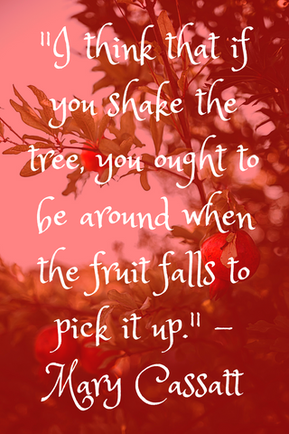 """I think that if you shake the tree, you ought to be around when the fruit falls to pick it up."" - Mary Cassatt"
