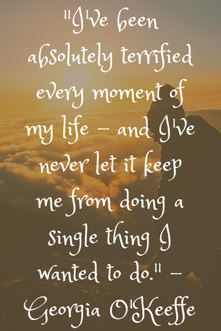 """I've been absolutely terrified every moment of my life - and I've never let it keep me from doing a single thing I wanted to do."" -Georgia O'Keeffe"