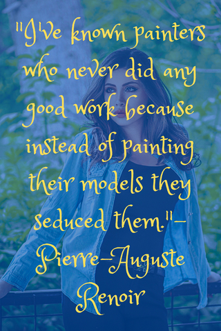 """I've known painters who never did any good work because instead of painting their models they seduced them."" - Pierre-Auguste Renoir"