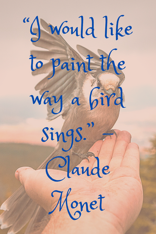 """I would like to paint the way a bird sings."" -Claude Monet"