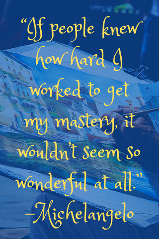 """If people knew how hard I worked to get my mastery, it wouldn't seem so wonderful at all."" -Michelangelo"