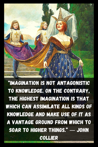 """Imagination is not antagonistic to knowledge. On the contrary, the highest imagination is that which can assimilate all kinds of knowledge and make use of it as a vantage ground from which to soar to higher things."" ― John Collier"