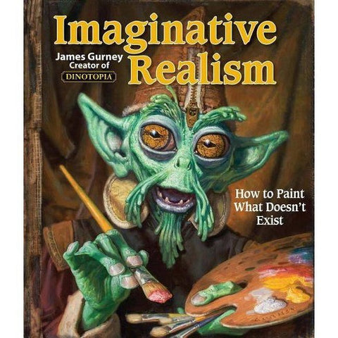 Imaginative Realism: How to Paint What Doesn't Exist by James Gurney