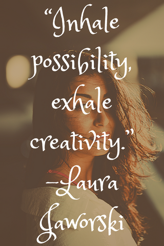 """Inhale possibility, exhale creativity."" -Laura Jaworski"