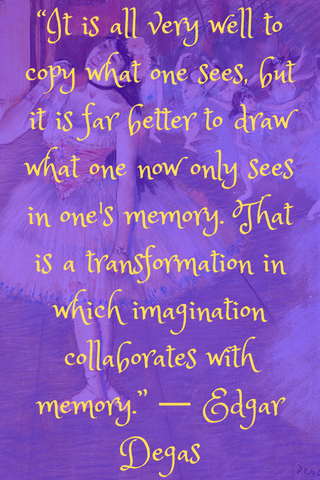 """It is all very well to copy what one sees, but it is far better to draw what one now only sees in one's memory. That is a transformation in which imagination collaborates with memory."" ― Edgar Degas"