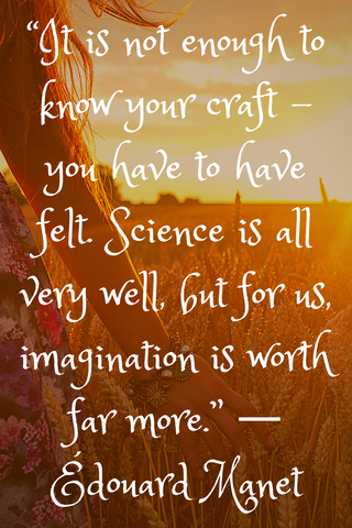 """It is not enough to know your craft - you have to have felt. Science is all very well, but for us, imagination is worth far more."" ― Édouard Manet"