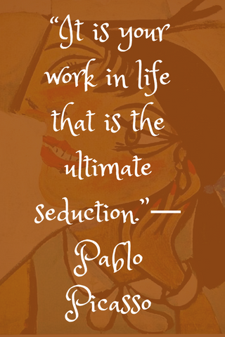 """It is your work in life that is the ultimate seduction.""― Pablo Picasso"