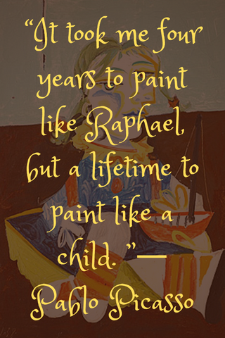 """It took me four years to paint like Raphael, but a lifetime to paint like a child. ""― Pablo Picasso"