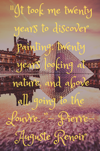 """It took me twenty years to discover painting: twenty years looking at nature, and above all, going to the Louvre. "" - Pierre-Auguste Renoir"
