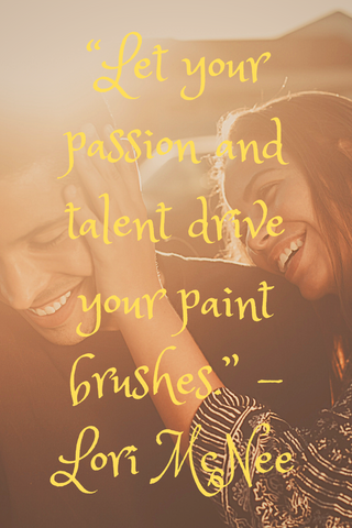 """Let your passion and talent drive your paint brushes."" -Lori McNee"