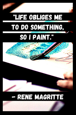 """Life obliges me to do something, so I paint."" - Rene Magritte"