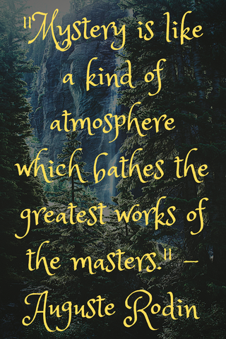 """Mystery is like a kind of atmosphere which bathes the greatest works of the masters."" - Auguste Rodin"