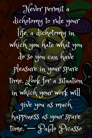 """Never permit a dichotomy to rule your life, a dichotomy in which you hate what you do so you can have pleasure in your spare time. Look for a situation in which your work will give you as much happiness as your spare time.""― Pablo Picasso"