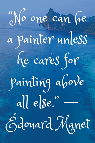 """No one can be a painter unless he cares for painting above all else."" ― Édouard Manet"