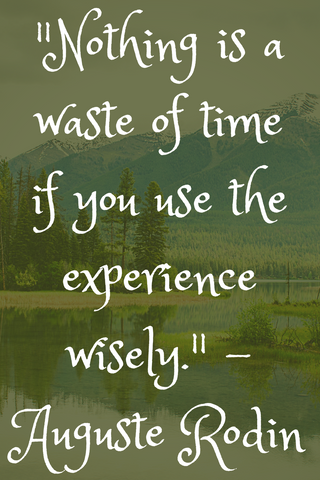 """Nothing is a waste of time if you use the experience wisely."" - Auguste Rodin"