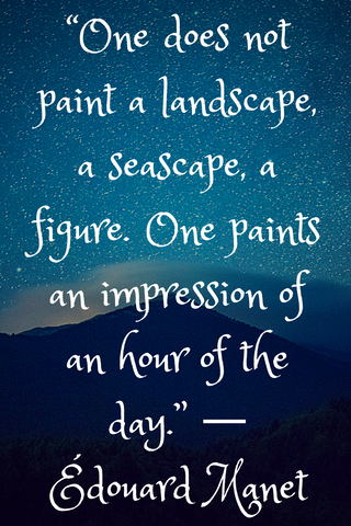 """One does not paint a landscape, a seascape, a figure. One paints an impression of an hour of the day."" ― Édouard Manet"