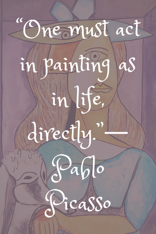 """One must act in painting as in life, directly.""― Pablo Picasso"
