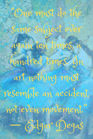 """One must do the same subject over again ten times, a hundred times. In art nothing must resemble an accident, not even movement."" ― Edgar Degas"