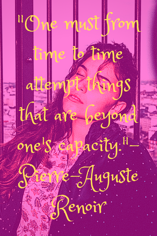 """One must from time to time attempt things that are beyond one's capacity."" - Pierre-Auguste Renoir"