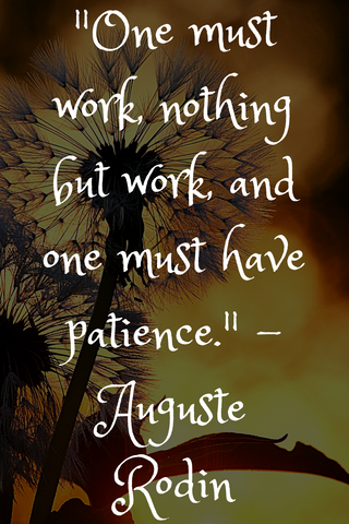 """One must work, nothing but work, and one must have patience."" - Auguste Rodin"