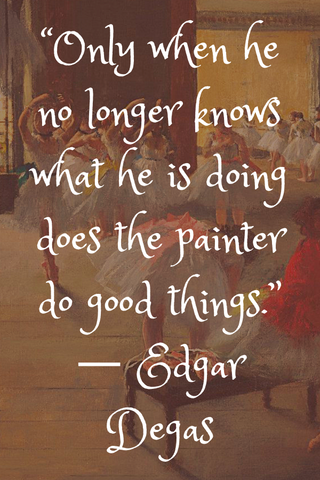 """Only when he no longer knows what he is doing does the painter do good things."" ― Edgar Degas"