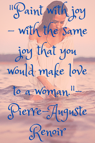 """Paint with joy - with the same joy that you would make love to a woman."" - Pierre-Auguste Renoir"