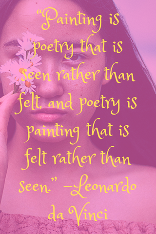 """Painting is poetry that is seen rather than felt, and poetry is painting that is felt rather than seen."" -Leonardo da Vinci"