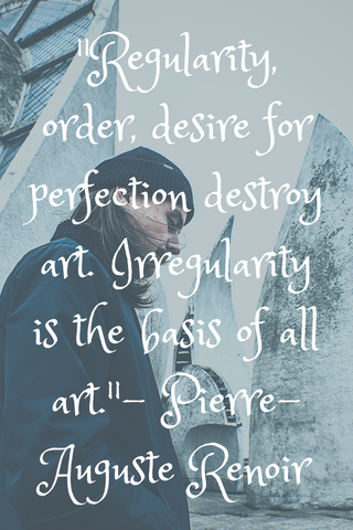 """Regularity, order, desire for perfection destroy art. Irregularity is the basis of all art."" - Pierre-Auguste Renoir"