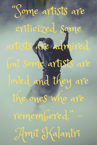"""Some artists are criticized, some artists are admired, but some artists are loved and they are the ones who are remembered."" -Amit Kalantri"