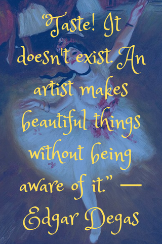 """Taste! It doesn't exist. An artist makes beautiful things without being aware of it."" ― Edgar Degas"