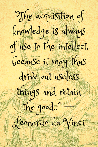 """The acquisition of knowledge is always of use to the intellect, because it may thus drive out useless things and retain the good.."" ― Leonardo da Vinci"