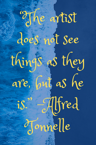 """The artist does not see things as they are, but as he is."" -Alfred Tonnelle"