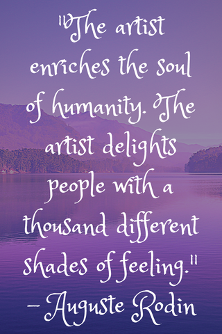 """The artist enriches the soul of humanity. The artist delights people with a thousand different shades of feeling."" - Auguste Rodin"