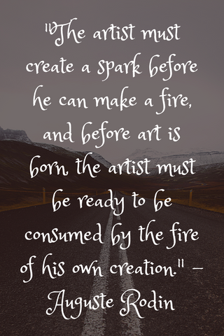 """The artist must create a spark before he can make a fire, and before art is born, the artist must be ready to be consumed by the fire of his own creation."" - Auguste Rodin"