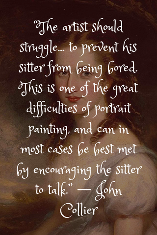 """The artist should struggle... to prevent his sitter from being bored. This is one of the great difficulties of portrait painting, and can in most cases be best met by encouraging the sitter to talk."" ― John Collier"