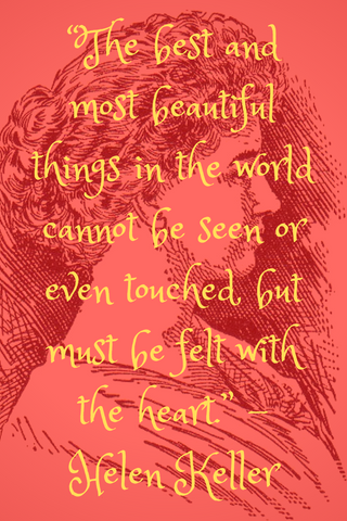 """The best and most beautiful things in the world cannot be seen or even touched, but must be felt with the heart."" -Helen Keller"