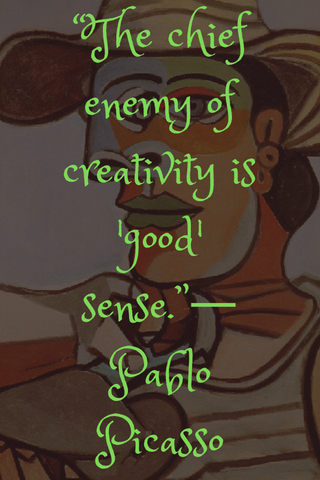 """The chief enemy of creativity is 'good' sense.""― Pablo Picasso"