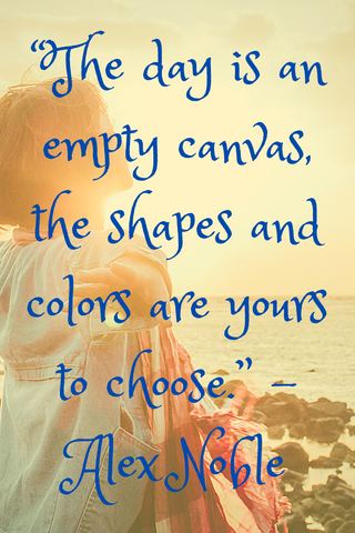 """The day is an empty canvas, the shapes and colors are yours to choose."" -Alex Noble"