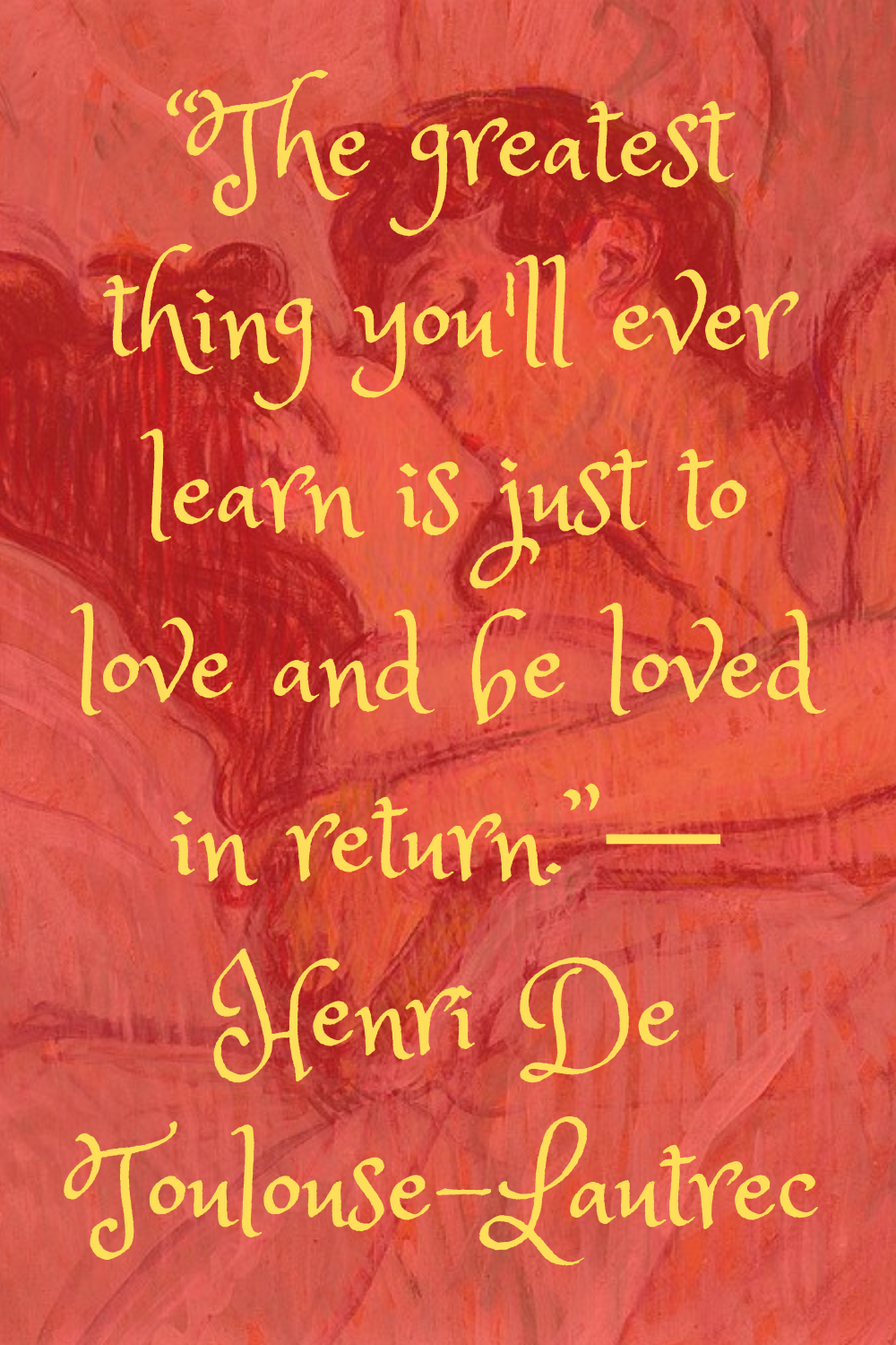 """""""The greatest thing you'll ever learn is just to love and be loved in return."""" ― Henri De Toulouse-Lautrec"""