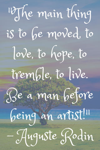 """The main thing is to be moved, to love, to hope, to tremble, to live. Be a man before being an artist!"" - Auguste Rodin"