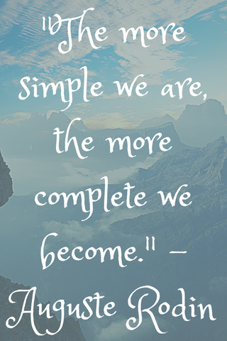 """The more simple we are, the more complete we become."" - Auguste Rodin"