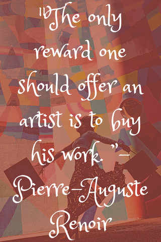 """The only reward one should offer an artist is to buy his work. "" - Pierre-Auguste Renoir"